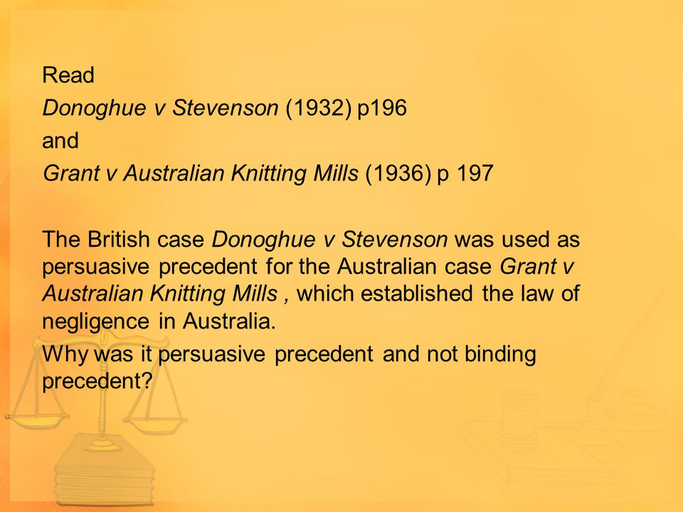 Read Donoghue v Stevenson (1932) p196 and Grant v Australian Knitting Mills (1936) p 197 The British case Donoghue v Stevenson was used as persuasive precedent for the Australian case Grant v Australian Knitting Mills , which established the law of negligence in Australia.