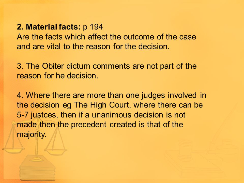 2. Material facts: p 194 Are the facts which affect the outcome of the case and are vital to the reason for the decision.