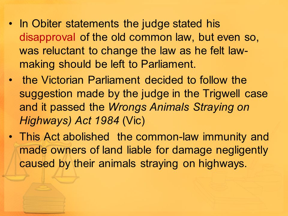 In Obiter statements the judge stated his disapproval of the old common law, but even so, was reluctant to change the law as he felt law- making should be left to Parliament.