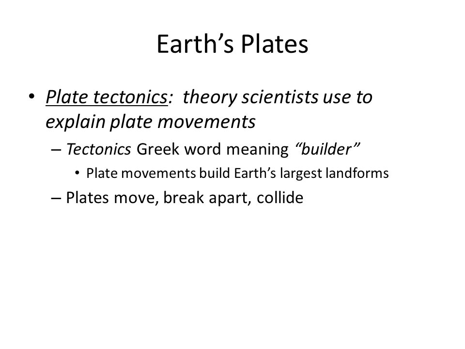 Earth's Plates Plate tectonics: theory scientists use to explain plate movements. Tectonics Greek word meaning builder