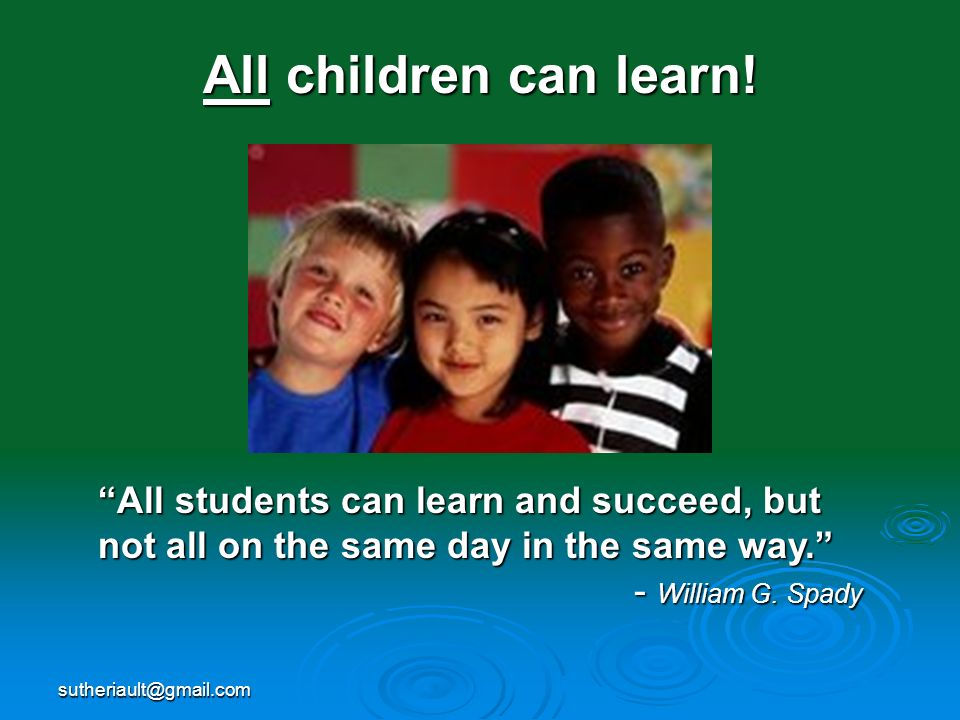 All children can learn! All students can learn and succeed, but not all on the same day in the same way.