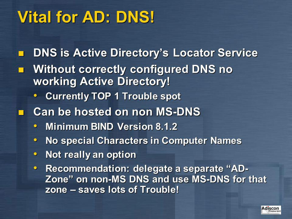 Vital for AD: DNS! DNS is Active Directory's Locator Service