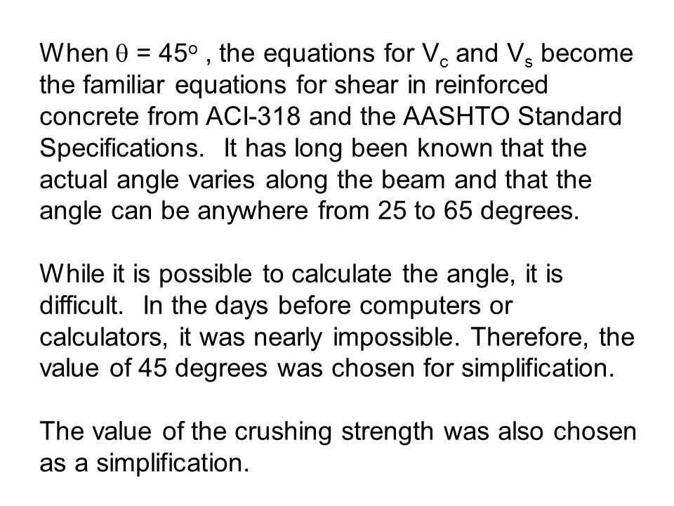 When  = 45o , the equations for Vc and Vs become the familiar equations for shear in reinforced concrete from ACI-318 and the AASHTO Standard Specifications. It has long been known that the actual angle varies along the beam and that the angle can be anywhere from 25 to 65 degrees.