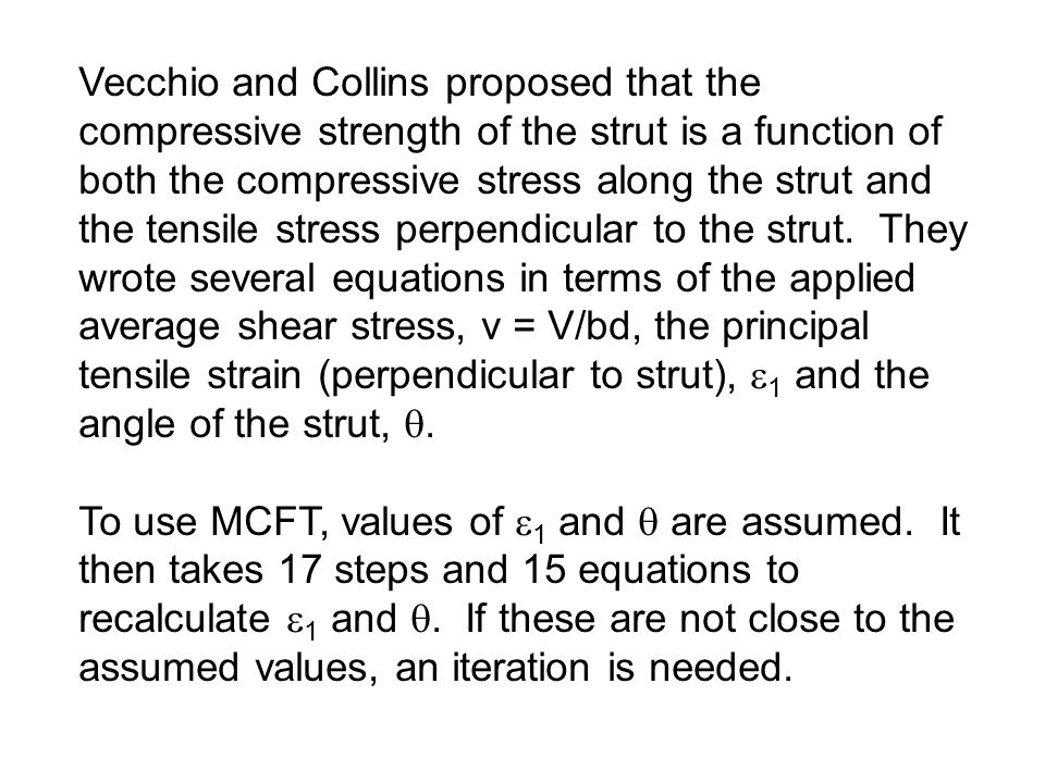 Vecchio and Collins proposed that the compressive strength of the strut is a function of both the compressive stress along the strut and the tensile stress perpendicular to the strut. They wrote several equations in terms of the applied average shear stress, v = V/bd, the principal tensile strain (perpendicular to strut), 1 and the angle of the strut, .