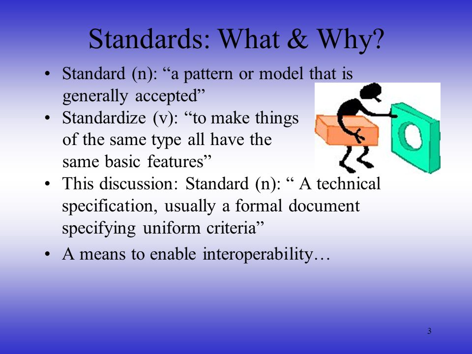 Standards: What & Why Standard (n): a pattern or model that is
