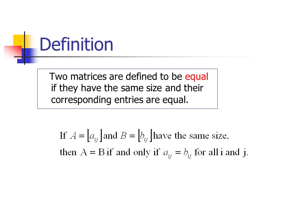 Definition Two matrices are defined to be equal if they have the same size and their corresponding entries are equal.