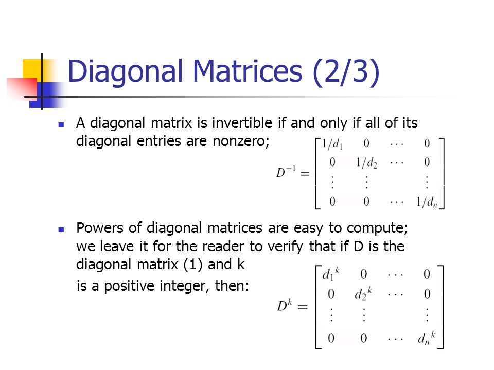 Diagonal Matrices (2/3) A diagonal matrix is invertible if and only if all of its diagonal entries are nonzero;
