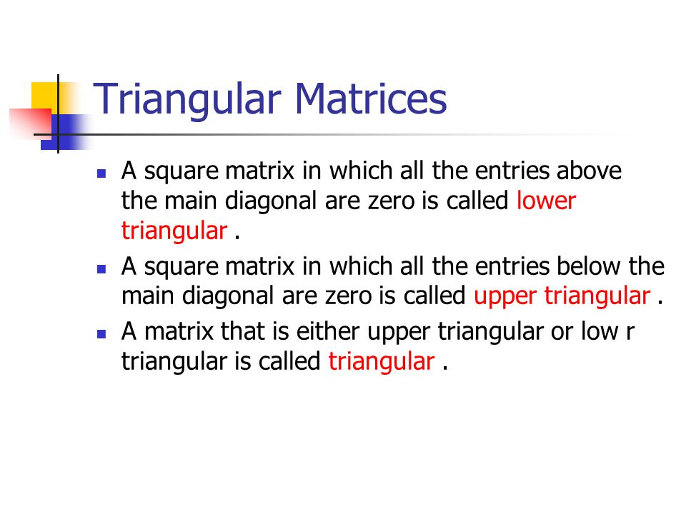 Triangular Matrices A square matrix in which all the entries above the main diagonal are zero is called lower triangular .