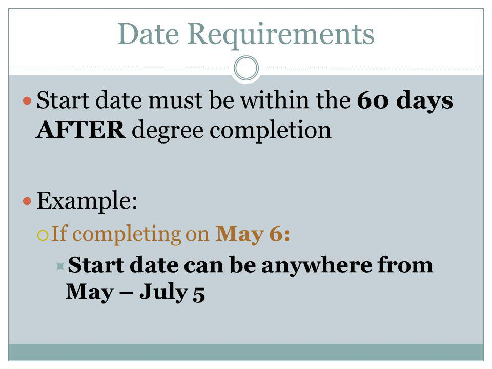 Date Requirements Start date must be within the 60 days AFTER degree completion. Example: If completing on May 6: