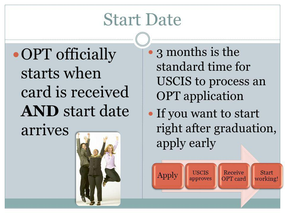 Start Date OPT officially starts when card is received AND start date arrives. 3 months is the standard time for USCIS to process an OPT application.