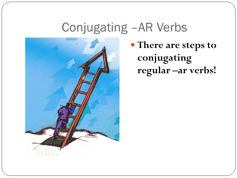 Conjugating –AR Verbs There are steps to conjugating regular –ar verbs!