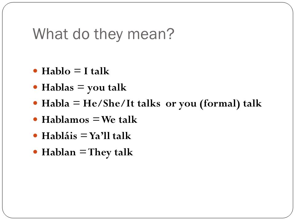 What do they mean Hablo = I talk Hablas = you talk