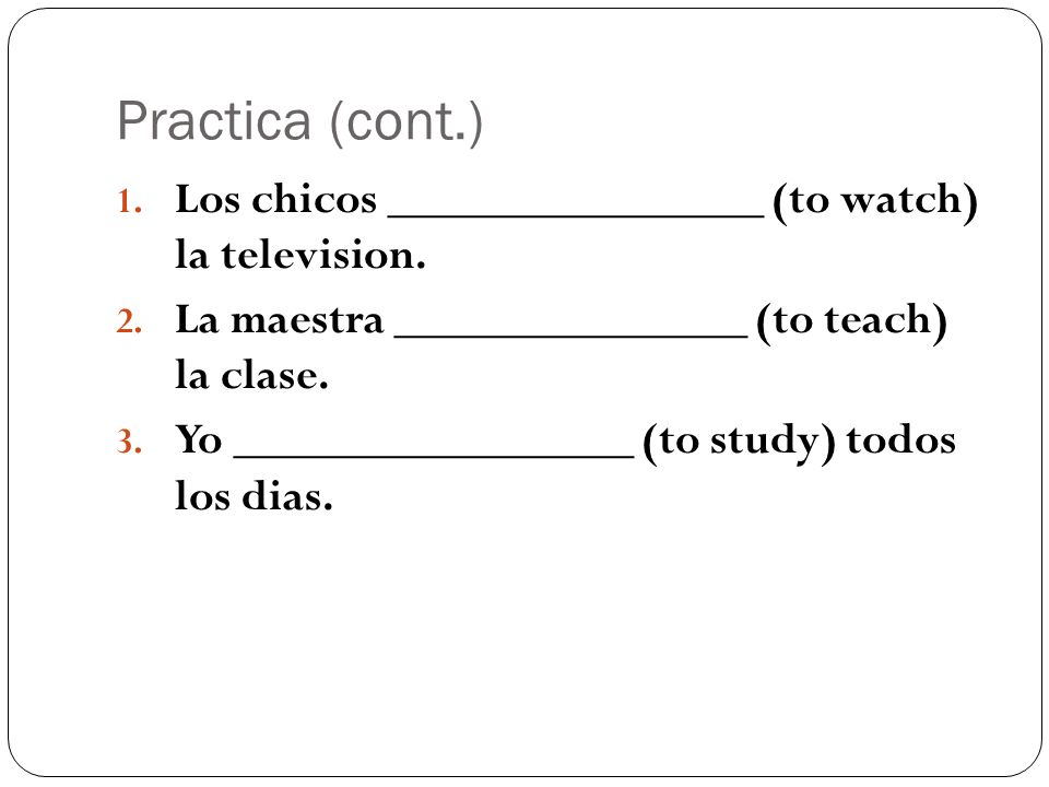 Practica (cont.) Los chicos ________________ (to watch) la television.