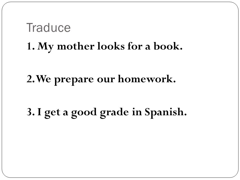 Traduce 1. My mother looks for a book. 2. We prepare our homework.