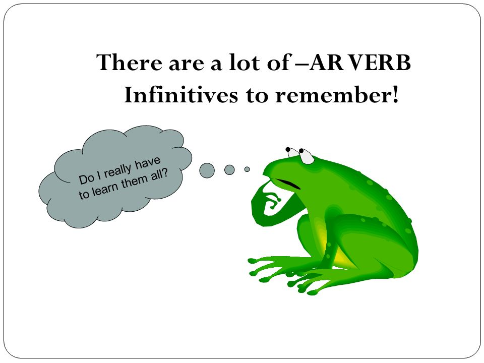 There are a lot of –AR VERB Infinitives to remember!