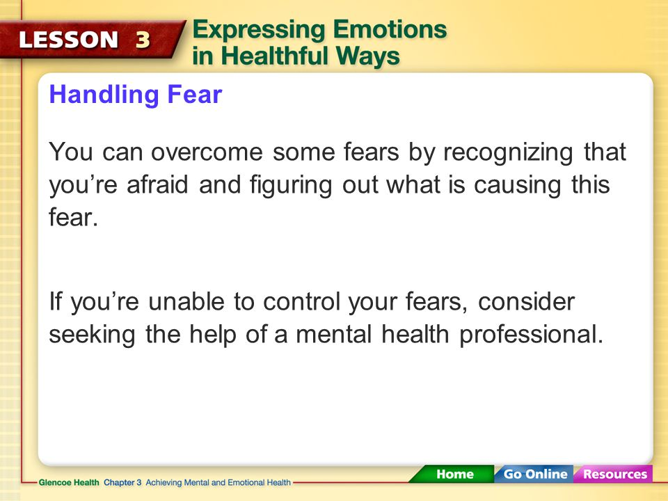 Handling Fear You can overcome some fears by recognizing that you're afraid and figuring out what is causing this fear.