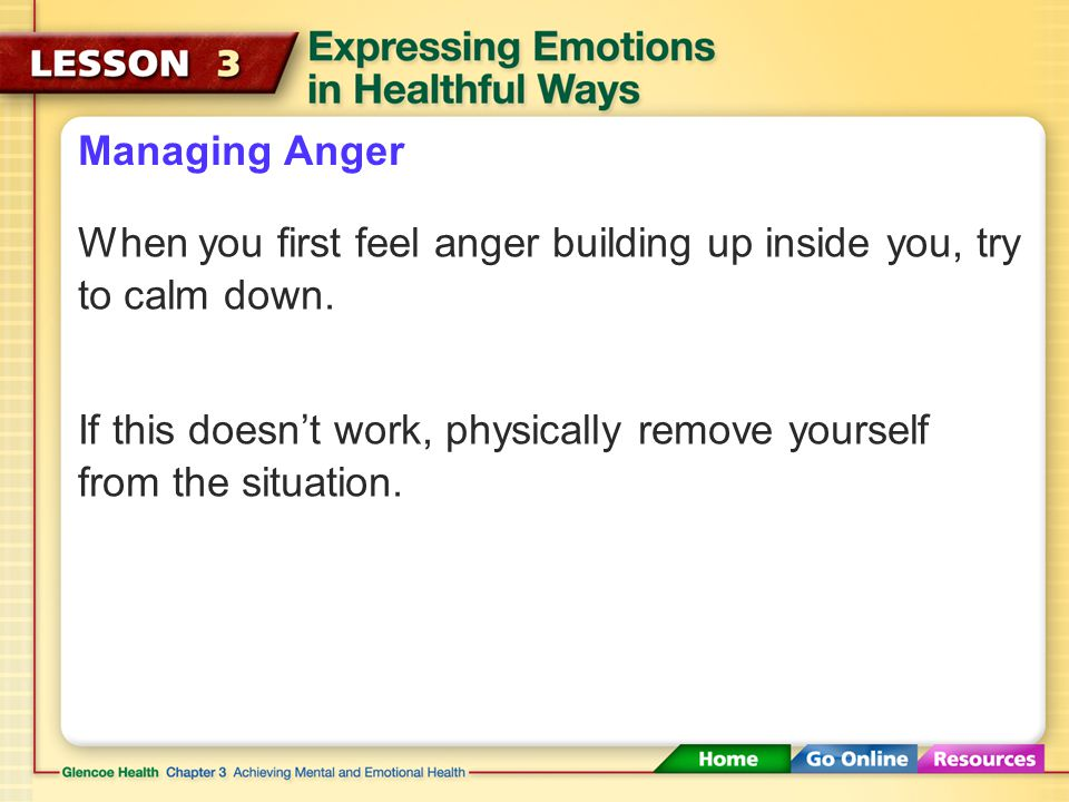 Managing Anger When you first feel anger building up inside you, try to calm down.