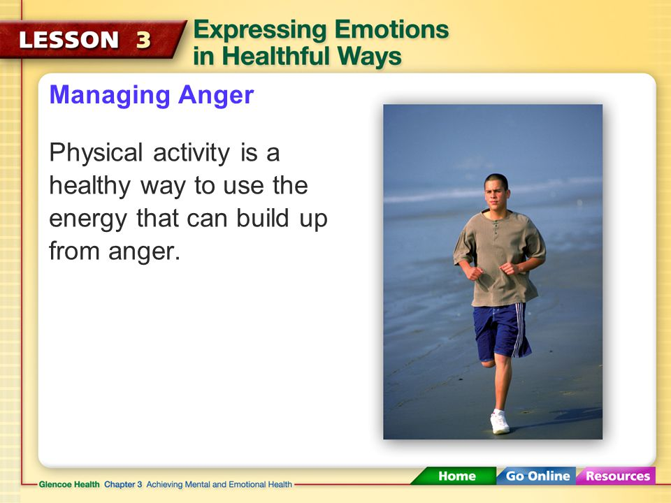 Managing Anger Physical activity is a healthy way to use the energy that can build up from anger.