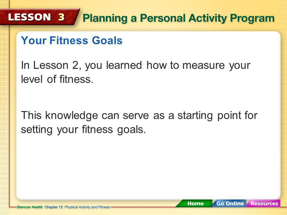Your Fitness Goals In Lesson 2, you learned how to measure your level of fitness.