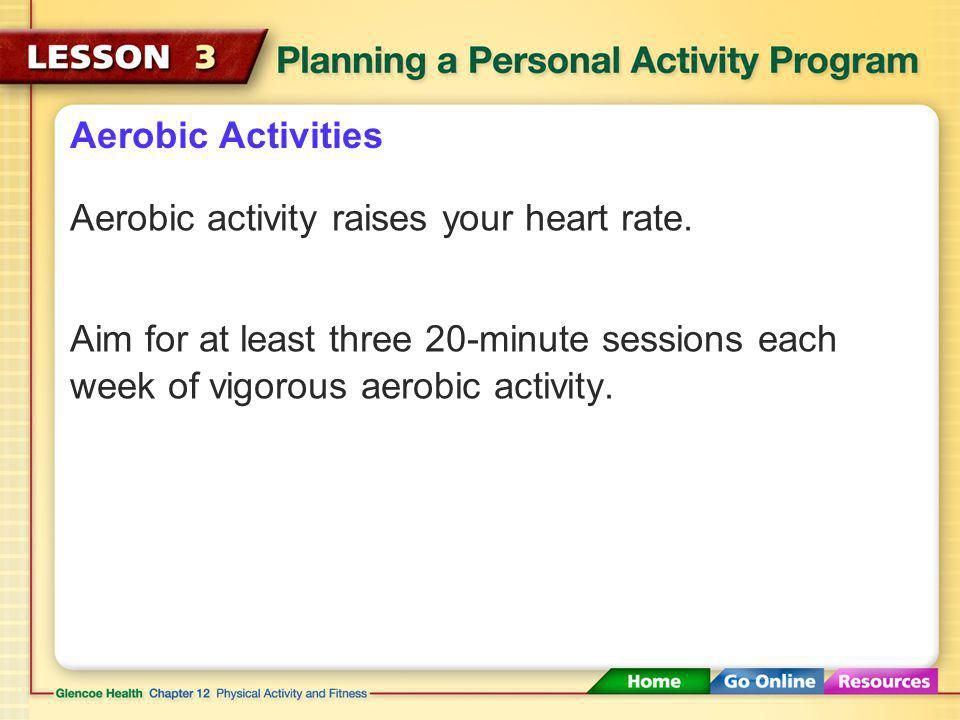 Aerobic Activities Aerobic activity raises your heart rate.