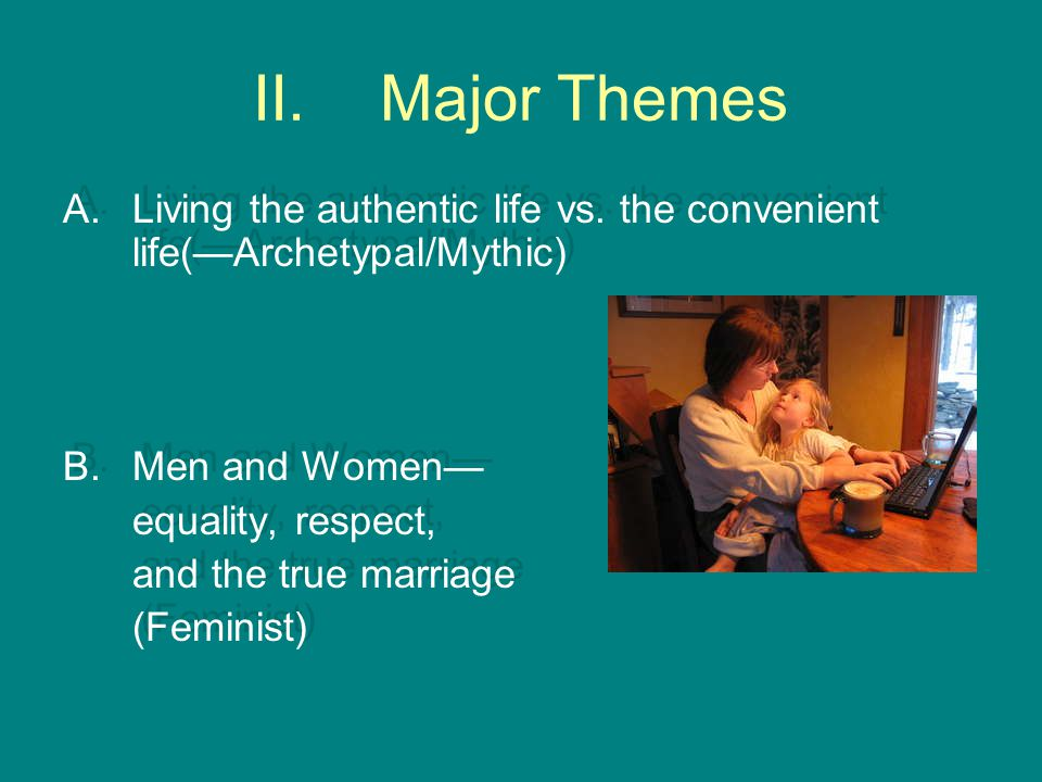 Major Themes Living the authentic life vs. the convenient life(—Archetypal/Mythic) Men and Women— equality, respect,