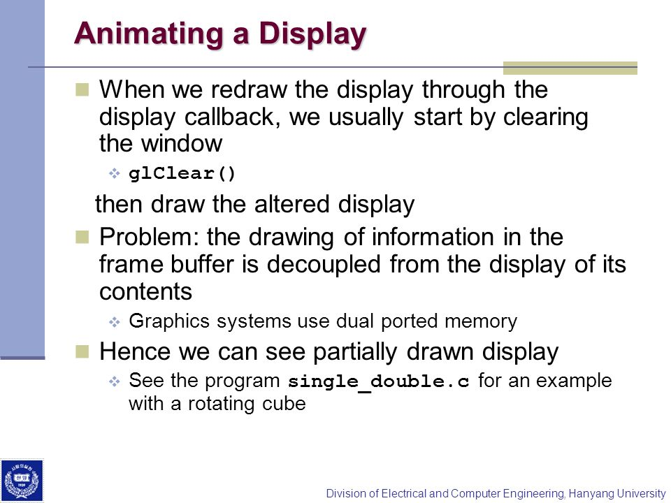 Animating a Display When we redraw the display through the display callback, we usually start by clearing the window.