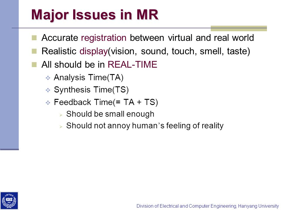 Major Issues in MR Accurate registration between virtual and real world. Realistic display(vision, sound, touch, smell, taste)