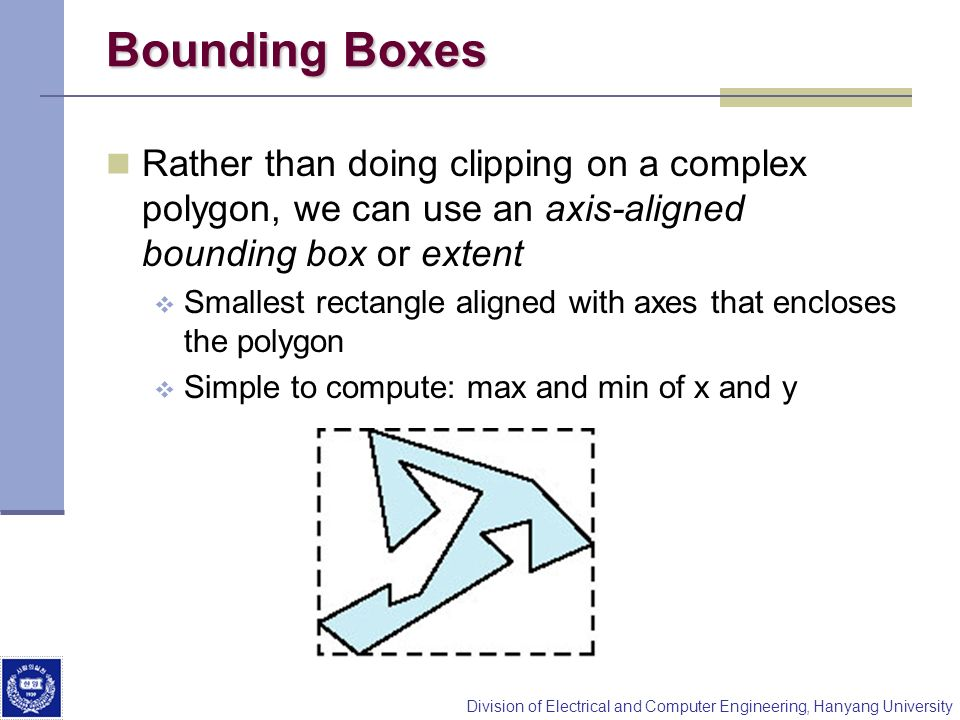 Bounding Boxes Rather than doing clipping on a complex polygon, we can use an axis-aligned bounding box or extent.