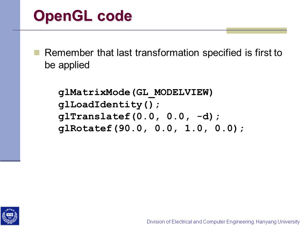 OpenGL code Remember that last transformation specified is first to be applied. glMatrixMode(GL_MODELVIEW)