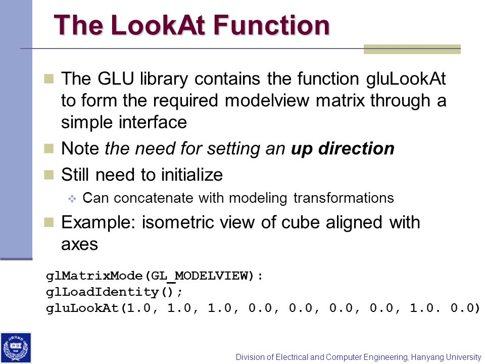 The LookAt Function The GLU library contains the function gluLookAt to form the required modelview matrix through a simple interface.