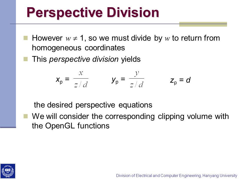 Perspective Division However w  1, so we must divide by w to return from homogeneous coordinates. This perspective division yields.