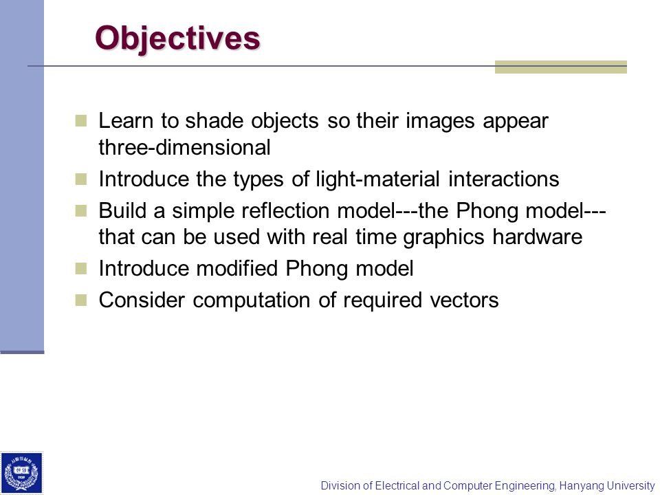 Objectives Learn to shade objects so their images appear three-dimensional. Introduce the types of light-material interactions.