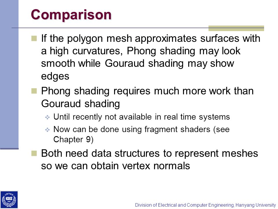 Comparison If the polygon mesh approximates surfaces with a high curvatures, Phong shading may look smooth while Gouraud shading may show edges.