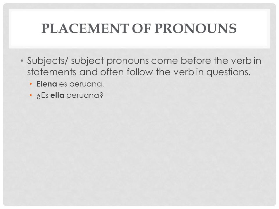 Placement of Pronouns Subjects/ subject pronouns come before the verb in statements and often follow the verb in questions.