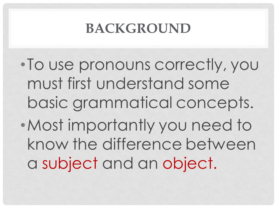 Background To use pronouns correctly, you must first understand some basic grammatical concepts.