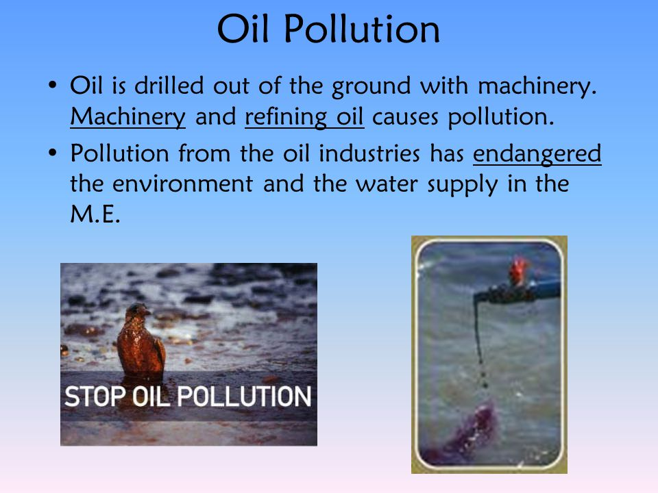 Oil Pollution Oil is drilled out of the ground with machinery. Machinery and refining oil causes pollution.