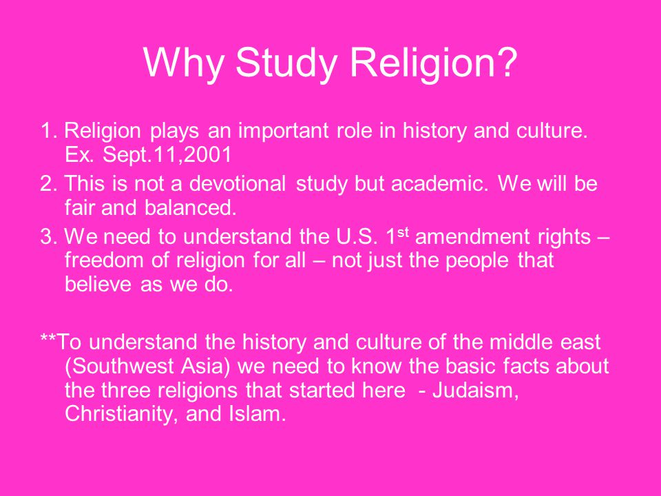 Why Study Religion 1. Religion plays an important role in history and culture. Ex. Sept.11,2001.