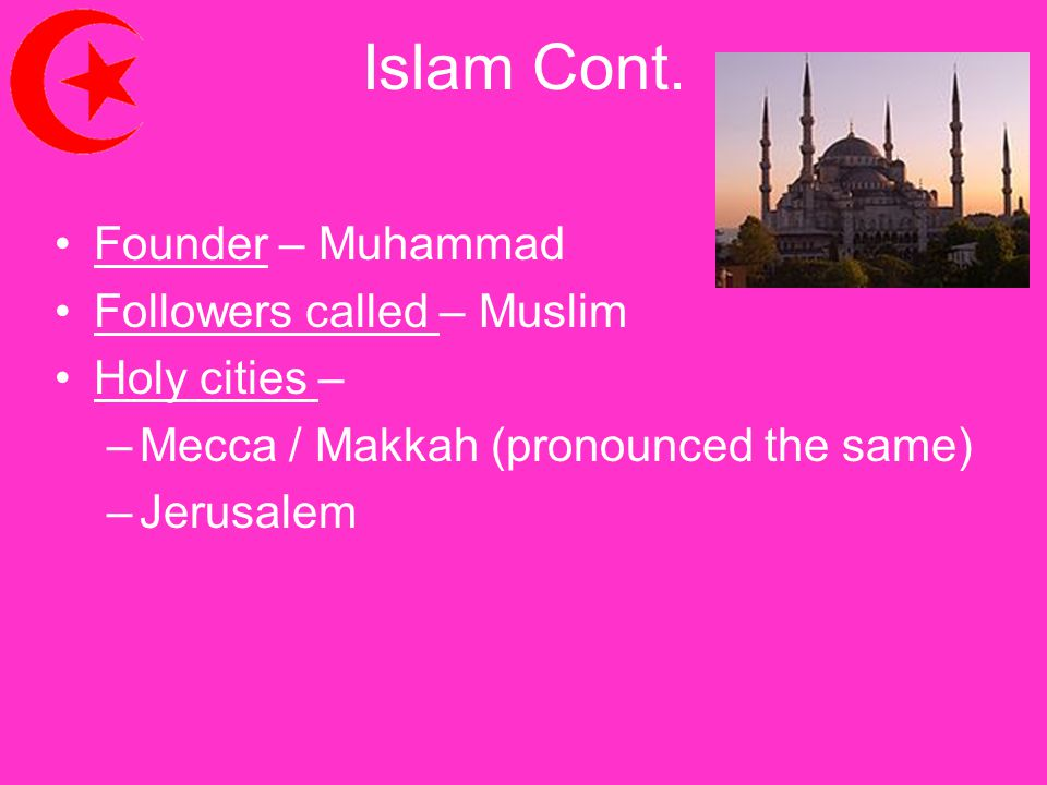 Islam Cont. Founder – Muhammad Followers called – Muslim Holy cities –