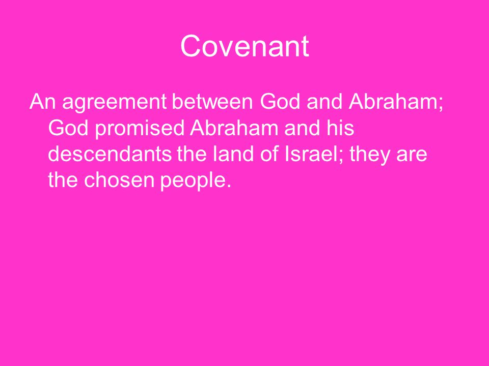 Covenant An agreement between God and Abraham; God promised Abraham and his descendants the land of Israel; they are the chosen people.