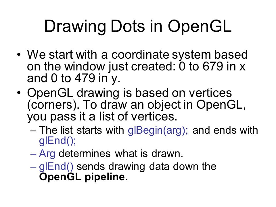 Drawing Dots in OpenGL We start with a coordinate system based on the window just created: 0 to 679 in x and 0 to 479 in y.