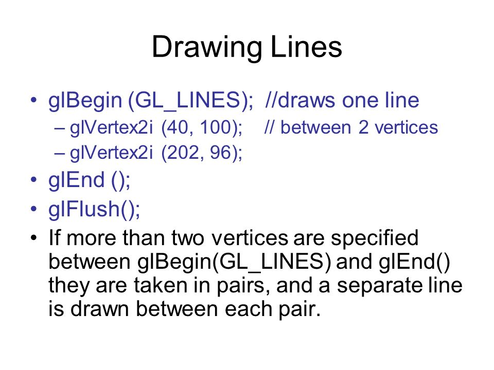 Drawing Lines glBegin (GL_LINES); //draws one line glEnd ();