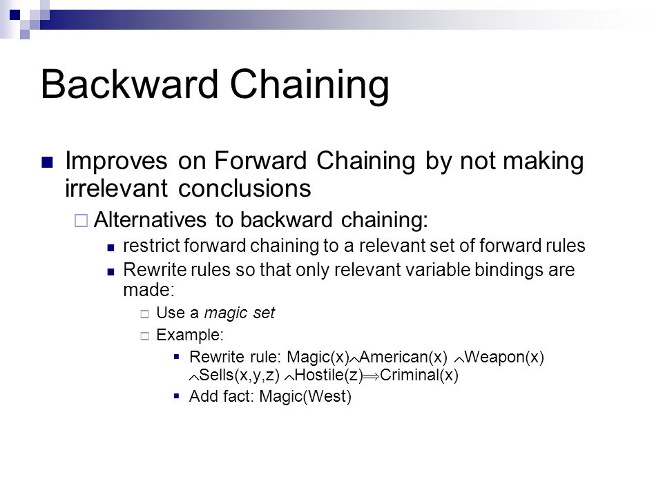 Backward Chaining Improves on Forward Chaining by not making irrelevant conclusions. Alternatives to backward chaining: