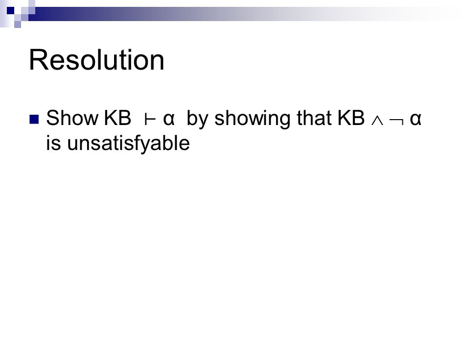 Resolution Show KB ⊢ α by showing that KB   α is unsatisfyable