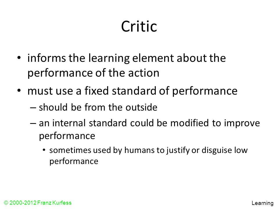 Critic informs the learning element about the performance of the action. must use a fixed standard of performance.