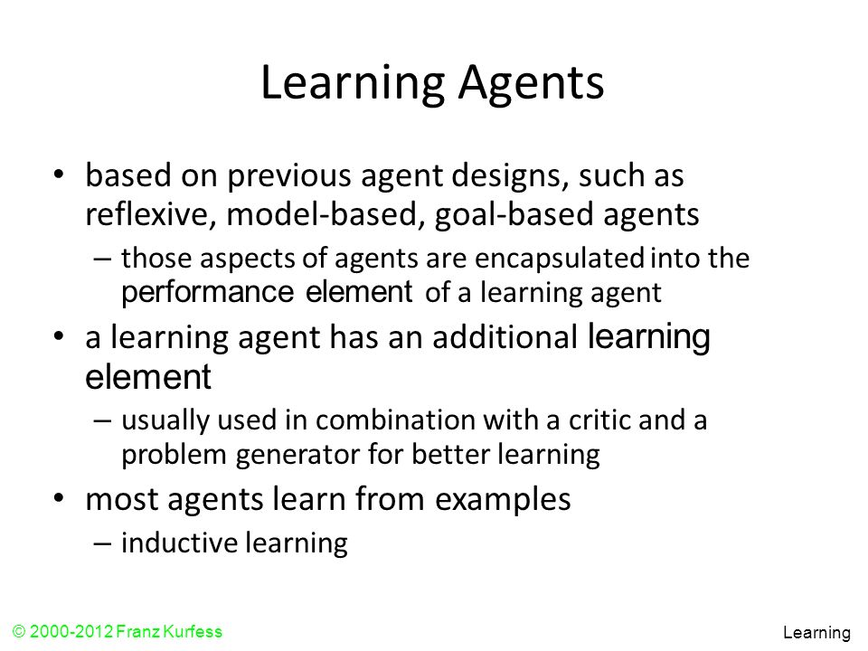 Learning Agents based on previous agent designs, such as reflexive, model-based, goal-based agents.