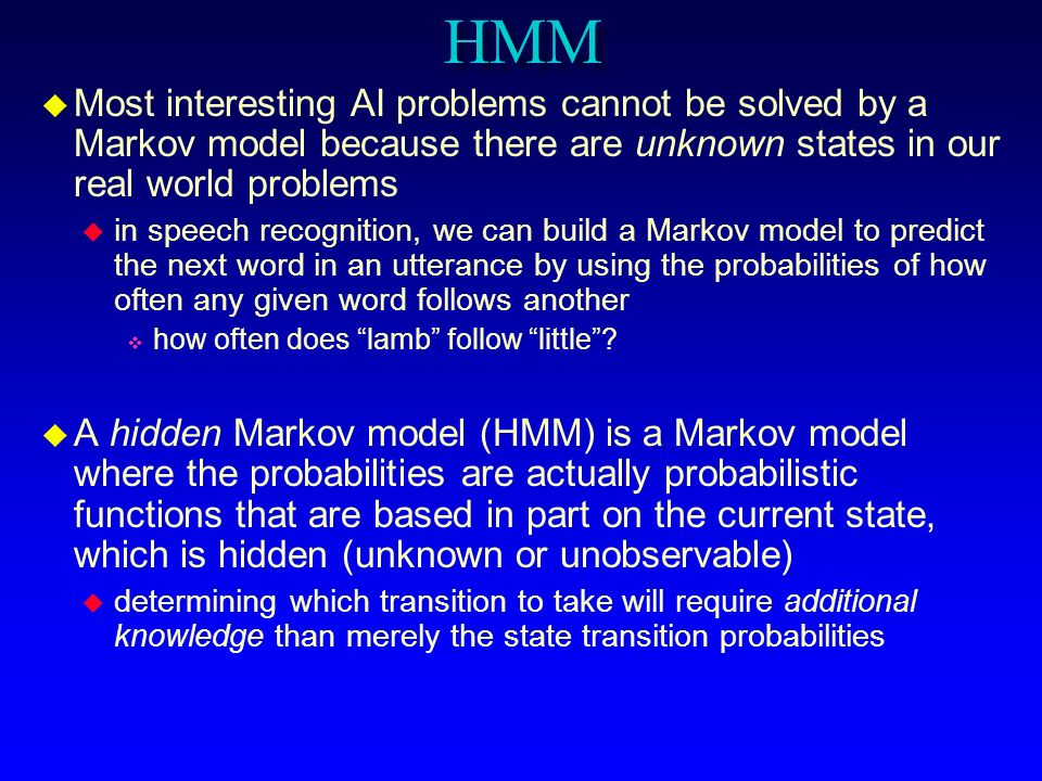 HMM Most interesting AI problems cannot be solved by a Markov model because there are unknown states in our real world problems.