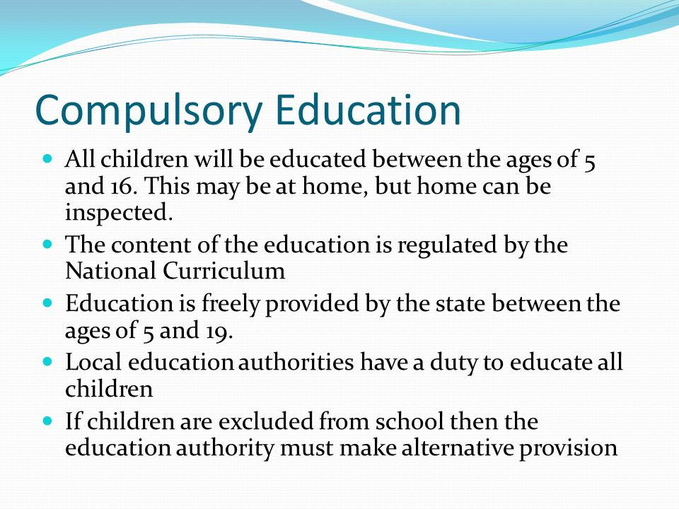 Compulsory Education All children will be educated between the ages of 5 and 16. This may be at home, but home can be inspected.