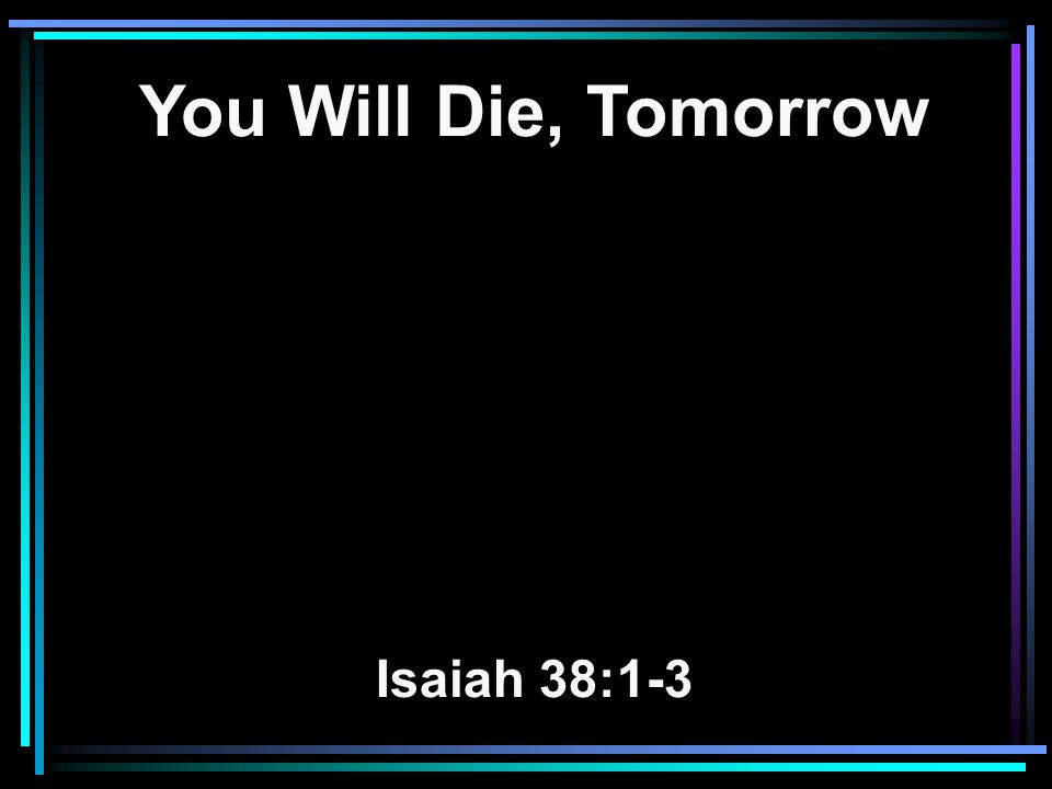 You Will Die, Tomorrow Isaiah 38:1-3
