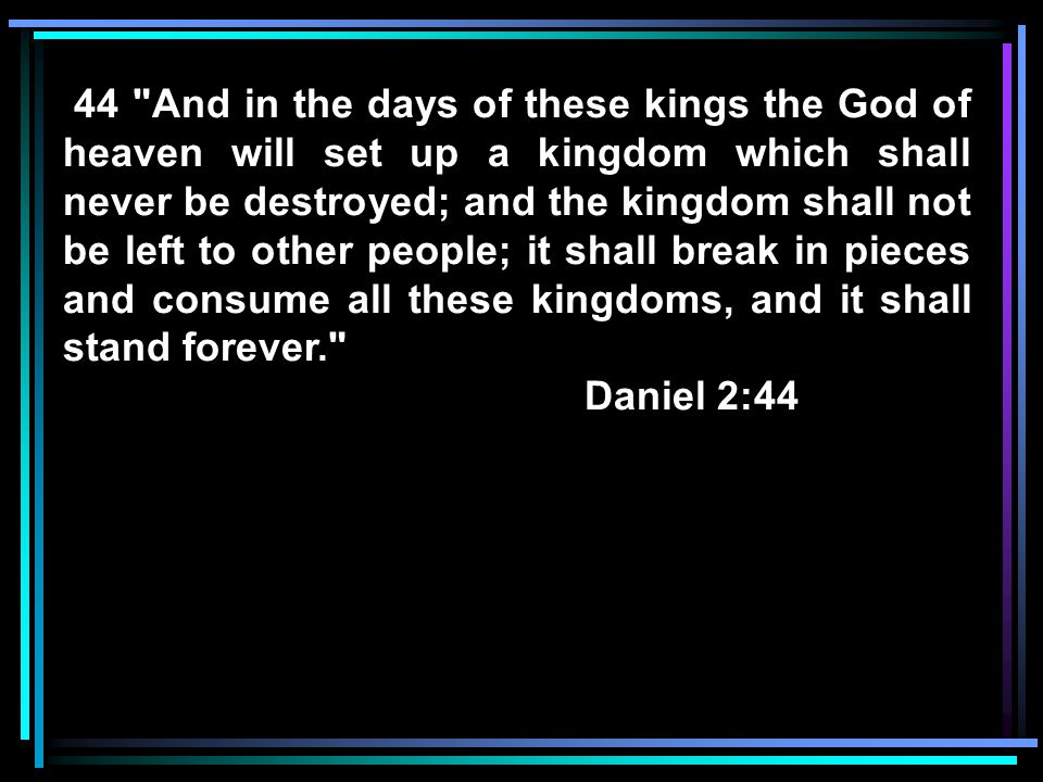 44 And in the days of these kings the God of heaven will set up a kingdom which shall never be destroyed; and the kingdom shall not be left to other people; it shall break in pieces and consume all these kingdoms, and it shall stand forever.
