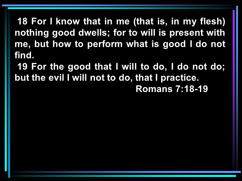 18 For I know that in me (that is, in my flesh) nothing good dwells; for to will is present with me, but how to perform what is good I do not find.